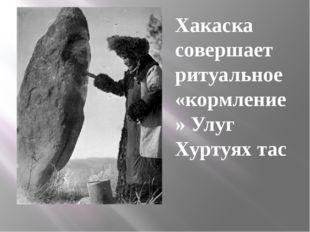 Хакаска совершает ритуальное «кормление» Улуг Хуртуях тас