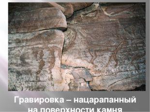 Гравировка – нацарапанный на поверхности камня рисунок