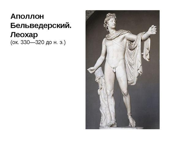 Аполлон Бельведерский. Леохар (ок. 330—320 дон.э.)