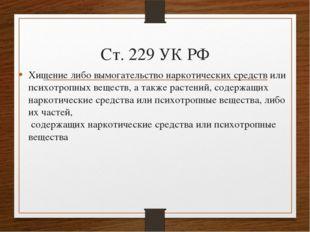 Ст. 229 УК РФ Хищение либо вымогательство наркотических средств или психотроп
