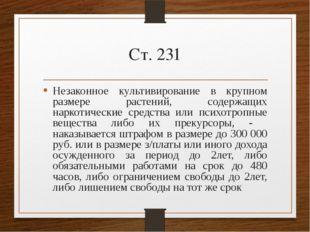 Ст. 231 Незаконное культивирование в крупном размере растений, содержащих нар
