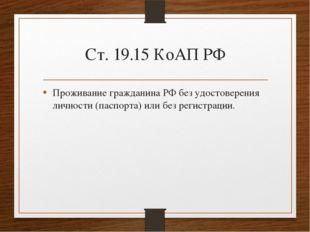 Ст. 19.15 КоАП РФ Проживание гражданина РФ без удостоверения личности (паспор