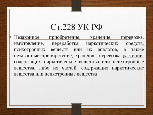 Ст.228 УК РФ Незаконное приобретение, хранение, перевозка, изготовление, пере...