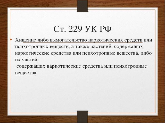 Ст. 229 УК РФ Хищение либо вымогательство наркотических средств или психотроп...