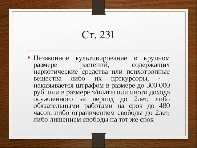 Ст. 231 Незаконное культивирование в крупном размере растений, содержащих нар...