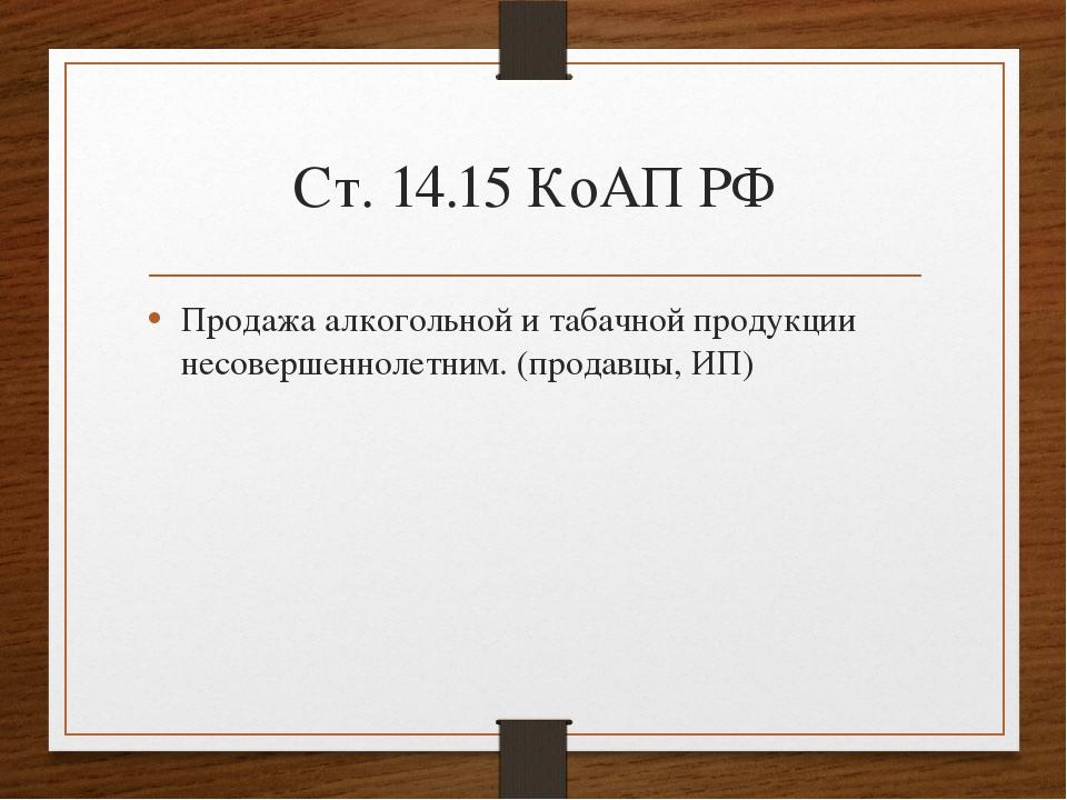 Ст. 14.15 КоАП РФ Продажа алкогольной и табачной продукции несовершеннолетним...