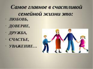 Самое главное в счастливой семейной жизни это: ЛЮБОВЬ, ДОВЕРИЕ, ДРУЖБА, СЧАСТ
