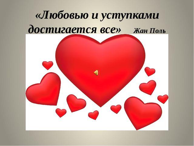 «Любовью и уступками достигается все» Жан Поль