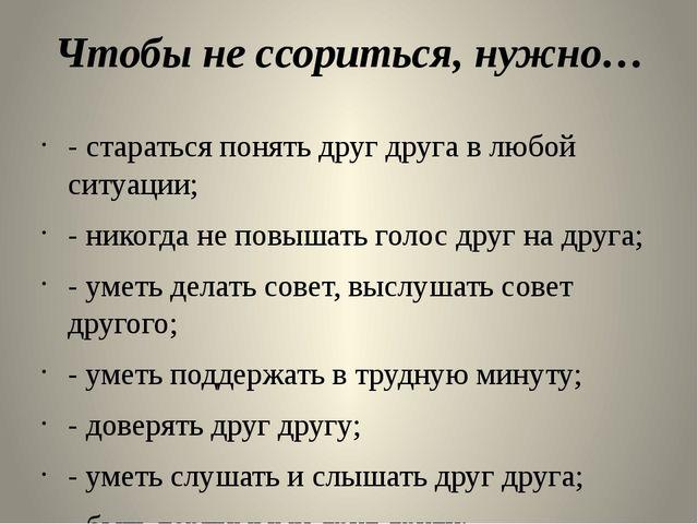 Чтобы не ссориться, нужно… - стараться понять друг друга в любой ситуации; -...