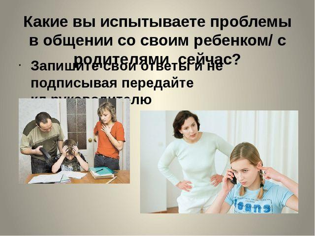 Какие вы испытываете проблемы в общении со своим ребенком/ с родителями сейча...