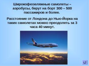 Широкофюзеляжные самолеты – аэробусы, берут на борт 300 – 500 пассажиров и бо