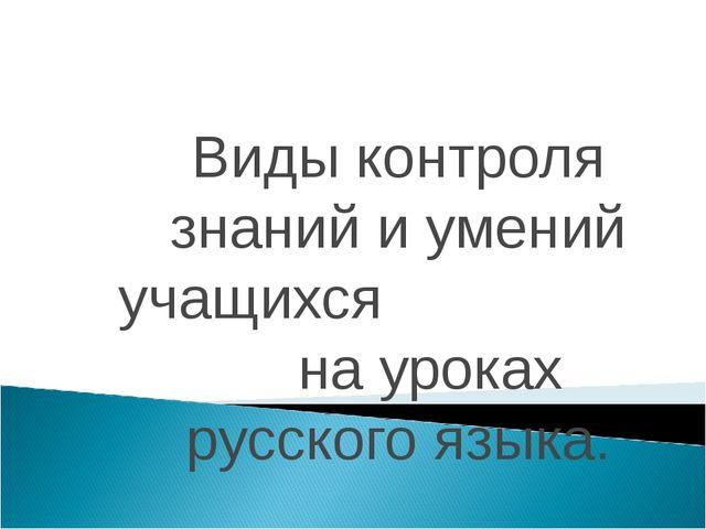 Виды контроля знаний и умений учащихся на уроках русского языка.