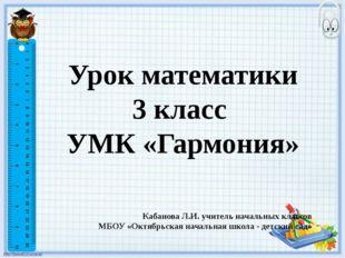 Урок математики 3 класс УМК «Гармония» Кабанова Л.И. учитель начальных классо