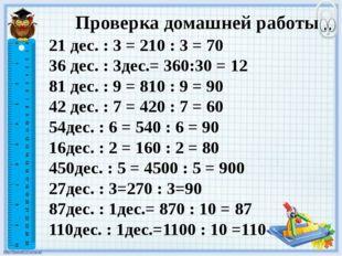 Проверка домашней работы 21 дес. : 3 = 210 : 3 = 70 36 дес. : 3дес.= 360:30 =