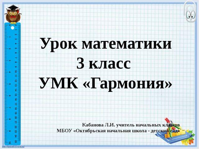 Урок математики 3 класс УМК «Гармония» Кабанова Л.И. учитель начальных классо...