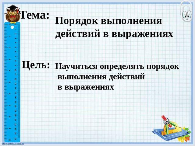 Тема: Порядок выполнения действий в выражениях Цель: Научиться определять пор...