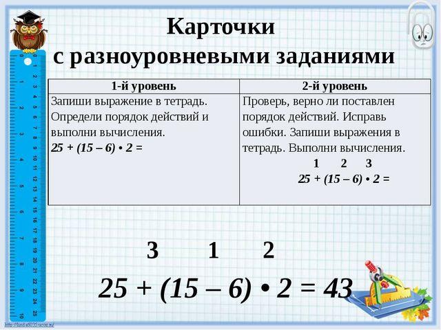 Карточки с разноуровневыми заданиями 3 1 2 25 + (15 – 6) • 2 = 43 1-й уровень...