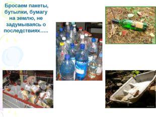 Бросаем пакеты, бутылки, бумагу на землю, не задумываясь о последствиях…..