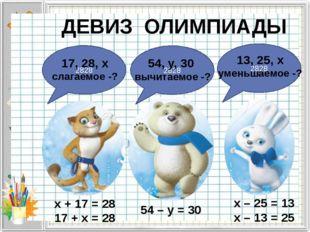 ДЕВИЗ ОЛИМПИАДЫ х + 17 = 28 17 + х = 28 54 – y = 30 x – 25 = 13 x – 13 = 25 2