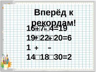 Вперёд к рекордам! 16□7□4=19 19□22□20=61 14□18□30=2 + + + + - -
