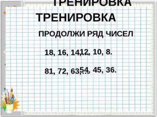 ТРЕНИРОВКА ПРОДОЛЖИ РЯД ЧИСЕЛ 18, 16, 14,… 81, 72, 63,… 12, 10, 8. 54, 45, 3