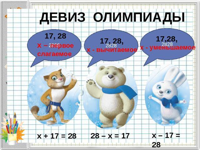 ДЕВИЗ ОЛИМПИАДЫ х + 17 = 28 28 – х = 17 x – 17 = 28 2828 17, 28 х – первое сл...
