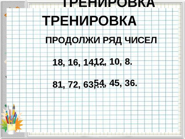 ТРЕНИРОВКА ПРОДОЛЖИ РЯД ЧИСЕЛ 18, 16, 14,… 81, 72, 63,… 12, 10, 8. 54, 45, 3...