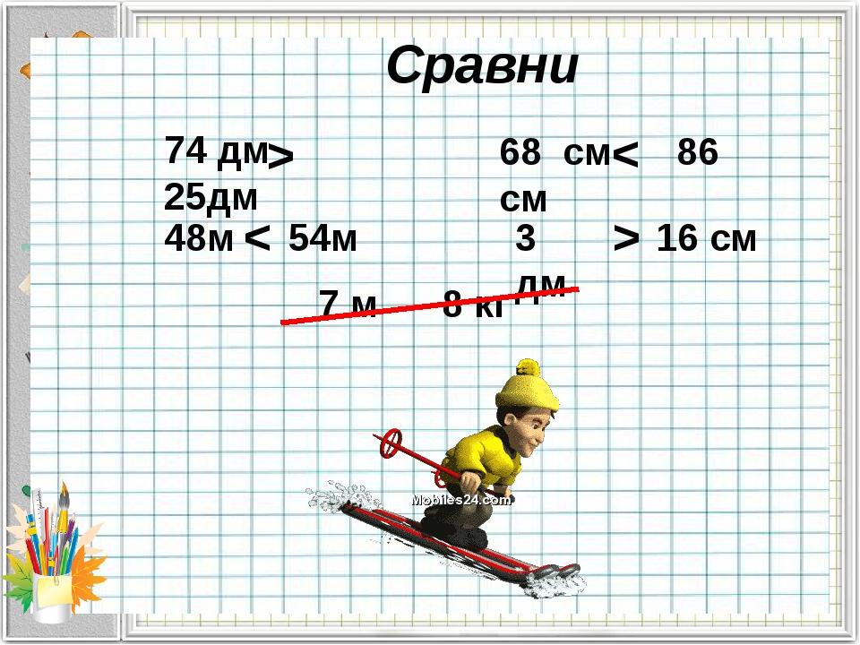 Сравни 74 дм 25дм > 48м 54м < 68 см 86 см < 3 дм 16 см > 7 м 8 кг Знак нерав...