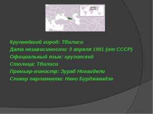 Крупнейший город: Тбилиси Дата независимости: 9 апреля 1991 (от СССР) Официал