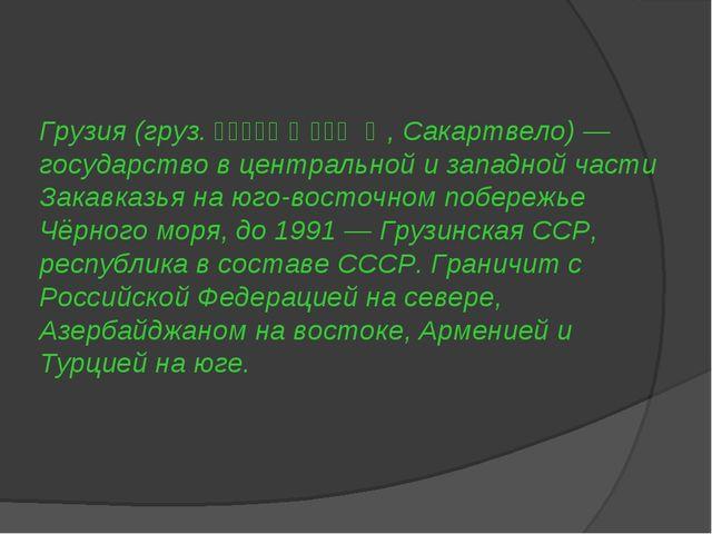 Грузия (груз. საქართველო, Сакартвело) — государство в центральной и западной...