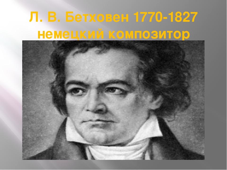 Л. В. Бетховен 1770-1827 немецкий композитор