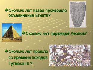 Сколько лет назад произошло объединение Египта? Сколько лет пирамиде Хеопса?