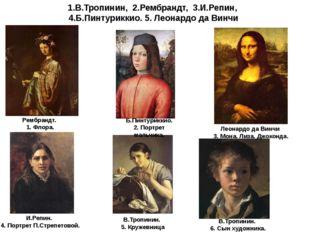 1.В.Тропинин, 2.Рембрандт, 3.И.Репин, 4.Б.Пинтуриккио. 5. Леонардо да Винчи Р