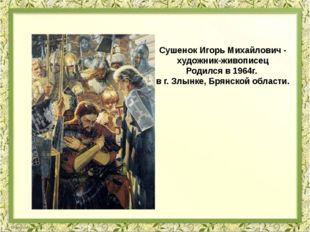 Сушенок Игорь Михайлович - художник-живописец Родился в 1964г. в г. Злынке, Б