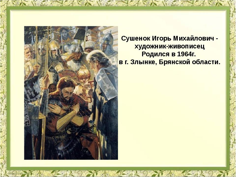 Сушенок Игорь Михайлович - художник-живописец Родился в 1964г. в г. Злынке, Б...
