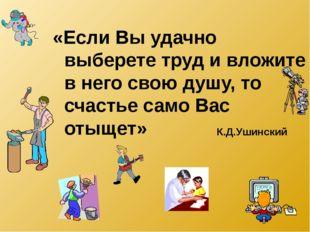 «Если Вы удачно выберете труд и вложите в него свою душу, то счастье само Вас