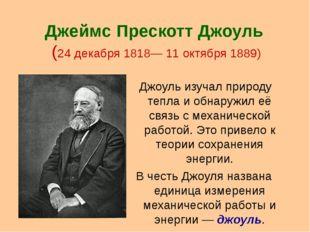 Джеймс Прескотт Джоуль (24 декабря 1818— 11 октября 1889) Джоуль изучал приро
