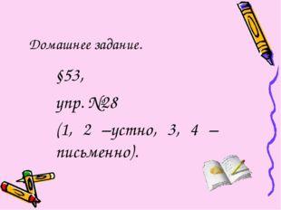 Домашнее задание. §53, упр. №28 (1, 2 –устно, 3, 4 –письменно).