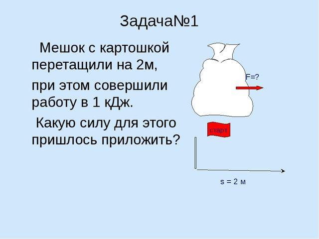 Задача№1 Мешок с картошкой перетащили на 2м, при этом совершили работу в 1 к...