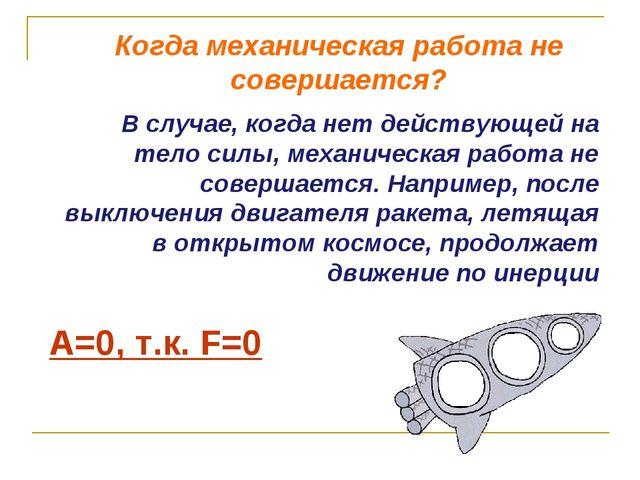 А=0, т.к. F=0 В случае, когда нет действующей на тело силы, механическая рабо...