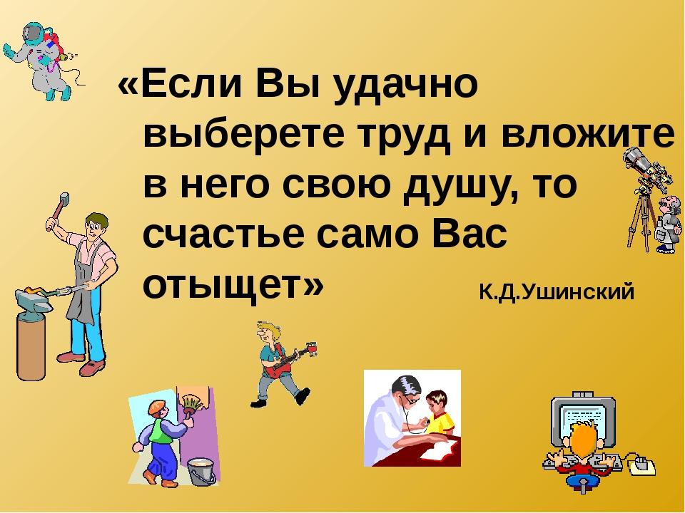 «Если Вы удачно выберете труд и вложите в него свою душу, то счастье само Вас...