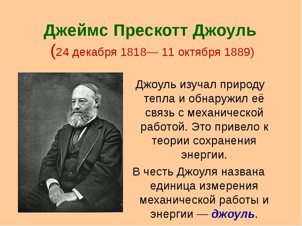 Джеймс Прескотт Джоуль (24 декабря 1818— 11 октября 1889) Джоуль изучал приро...