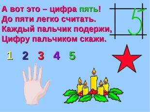 А вот это – цифра пять! До пяти легко считать. Каждый пальчик подержи, Цифру