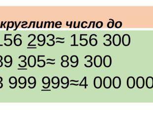 Округлите число до сотен 156 293≈ 156 300 89 305≈ 89 300 3 999 999≈4 000 000
