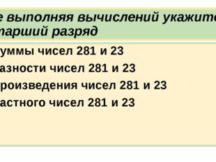 Не выполняя вычислений укажите старший разряд Суммы чисел 281 и 23 Разности ч