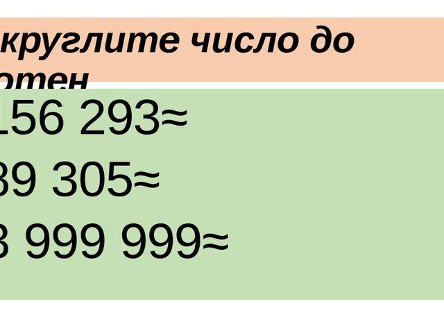 Округлите число до сотен 156 293≈ 89 305≈ 3 999 999≈