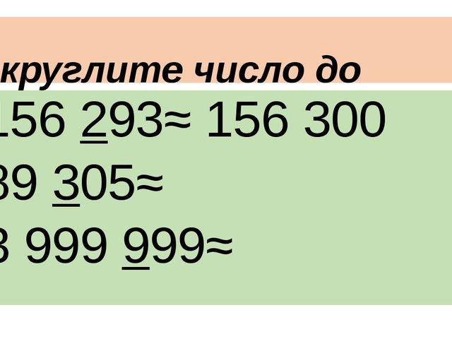 Округлите число до сотен 156 293≈ 156 300 89 305≈ 3 999 999≈