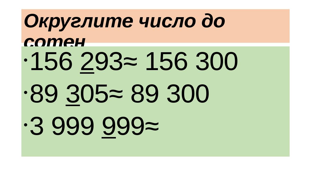 Округлите число до сотен 156 293≈ 156 300 89 305≈ 89 300 3 999 999≈