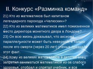 II. Конкурс «Разминка команд» 21) Кто из математиков был капитаном легендарно