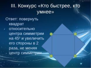 III. Конкурс «Кто быстрее, кто умнее» Ответ: повернуть квадрат относительно ц